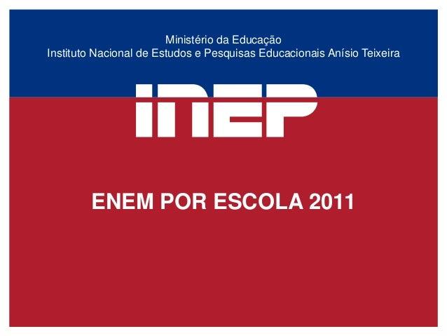 Ministério da EducaçãoInstituto Nacional de Estudos e Pesquisas Educacionais Anísio Teixeira        ENEM POR ESCOLA 2011
