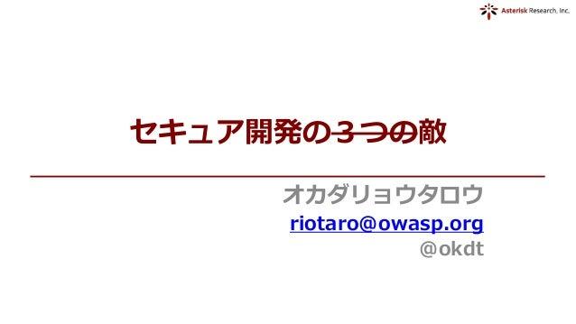 セキュア開発の3つの敵 オカダリョウタロウ riotaro@owasp.org @okdt