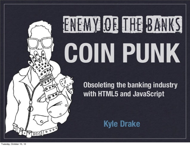 enemy of the banks  COIN PUNK Obsoleting the banking industry with HTML5 and JavaScript  Kyle Drake Tuesday, October 15, 1...