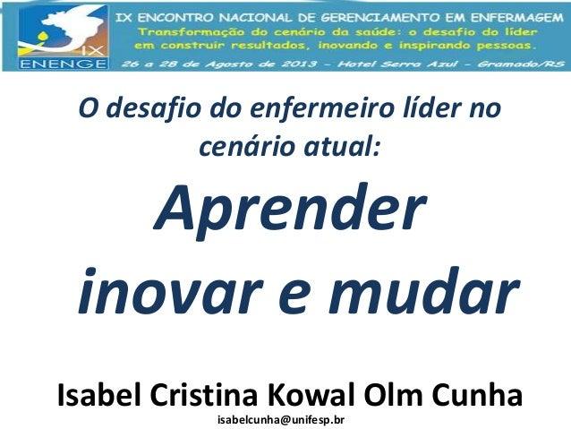 O desafio do enfermeiro líder no cenário atual:  Aprender inovar e mudar Isabel Cristina Kowal Olm Cunha isabelcunha@unife...