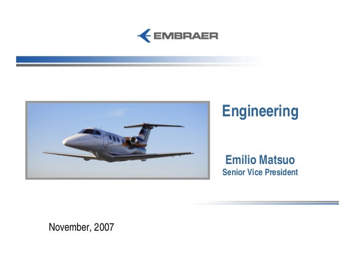 Engineering                   Emilio Matsuo                  Senior Vice President     November, 2007