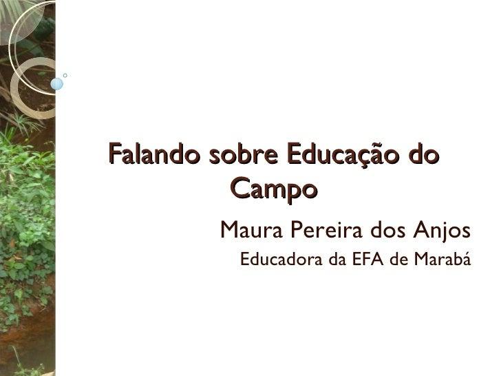 Falando sobre Educação do Campo Maura Pereira dos Anjos Educadora da EFA de Marabá