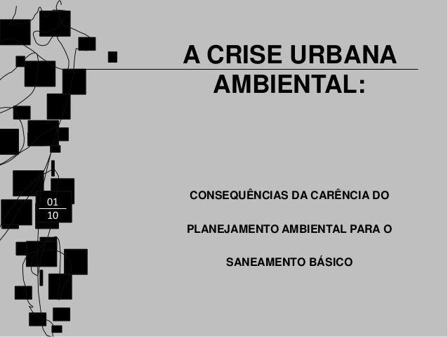 01 10 A CRISE URBANA AMBIENTAL: CONSEQUÊNCIAS DA CARÊNCIA DO PLANEJAMENTO AMBIENTAL PARA O SANEAMENTO BÁSICO