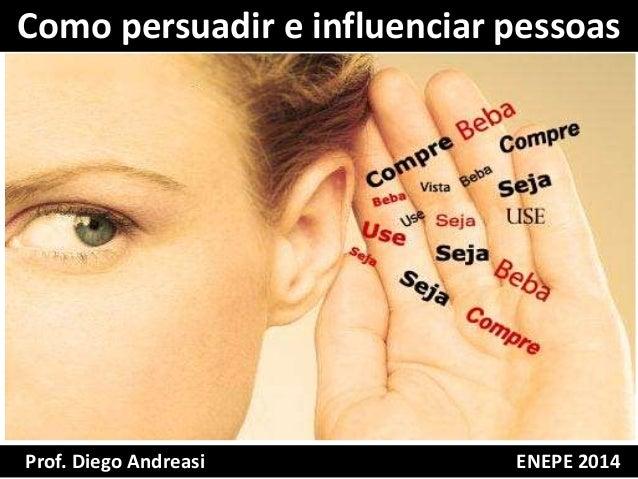 Como persuadir e influenciar pessoas  Prof. Diego Andreasi ENEPE 2014