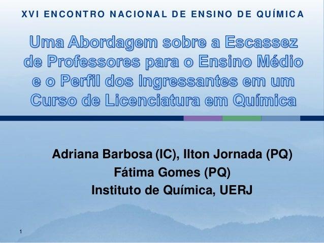 XVI ENCONTRO NACIONAL DE ENSINO DE QUÍMICA    Adriana Barbosa (IC), Ilton Jornada (PQ)              Fátima Gomes (PQ)     ...