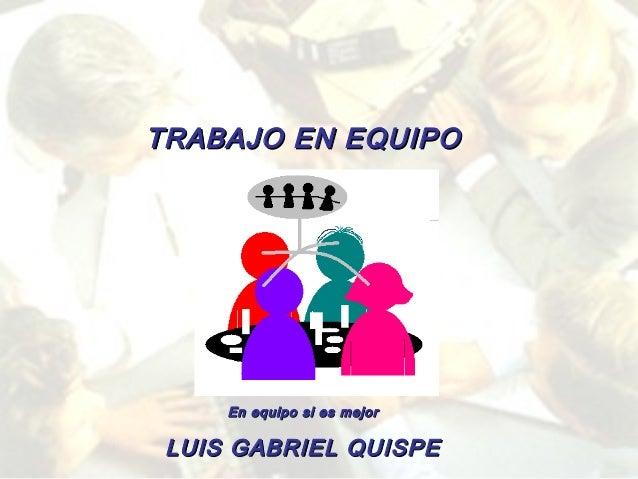 TRABAJO EN EQUIPO  En equipo si es mejor  LUIS GABRIEL QUISPE