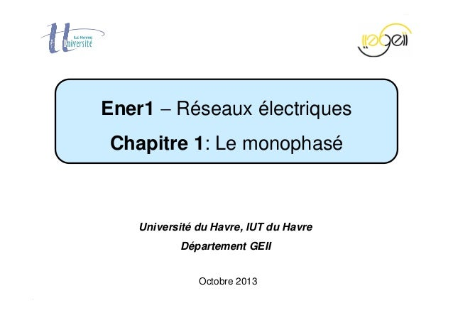 Chapitre 1 − Le monophasé Page 1 / 40 Octobre 2013 Ener1 − Réseaux électriques Chapitre 1: Le monophasé Université du Havr...