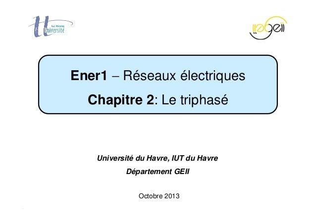 Chapitre 2 − Le triphasé Page 1 / 37 Octobre 2013 Ener1 − Réseaux électriques Chapitre 2: Le triphasé Université du Havre,...