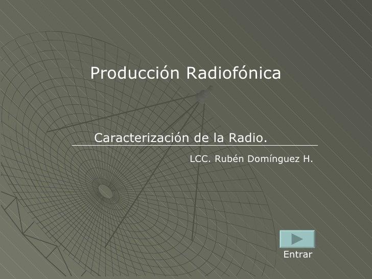 Producción Radiofónica Caracterización de la Radio. LCC. Rubén Domínguez H. Entrar