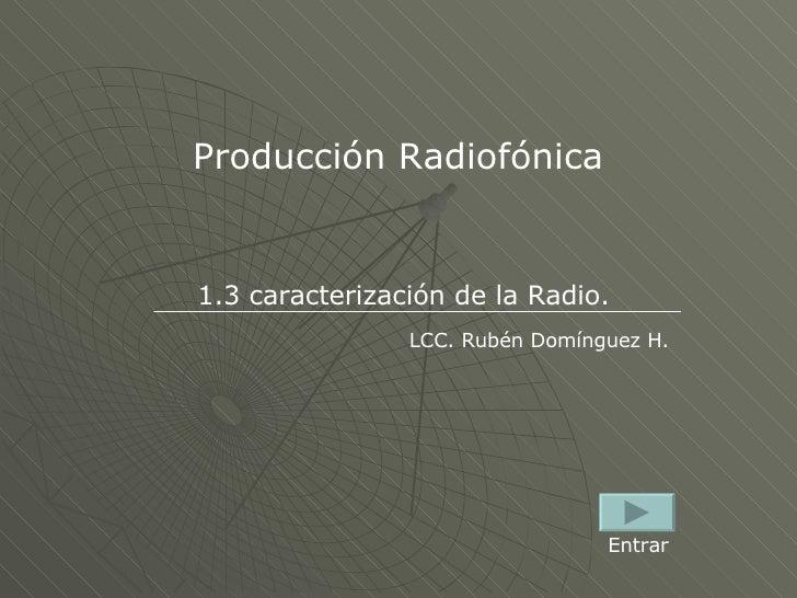 Producción Radiofónica 1.3 caracterización de la Radio. LCC. Rubén Domínguez H. Entrar