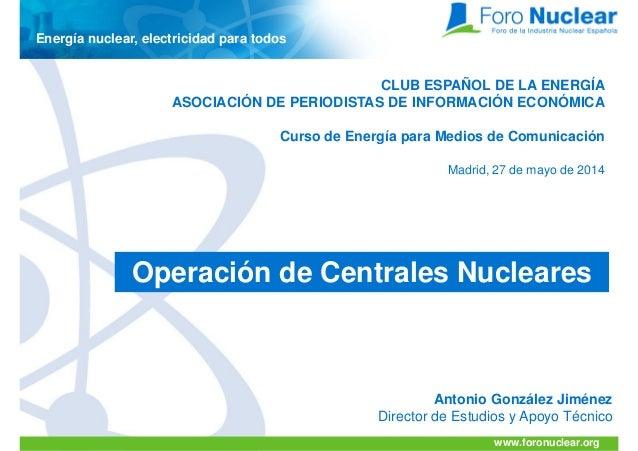 www.foronuclear.org Antonio González Jiménez Director de Estudios y Apoyo Técnico Energía nuclear, electricidad para todos...