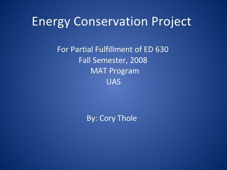 Energy Conservation Project For Partial Fulfillment of ED 630 Fall Semester, 2008  MAT Program  UAS By: Cory Thole