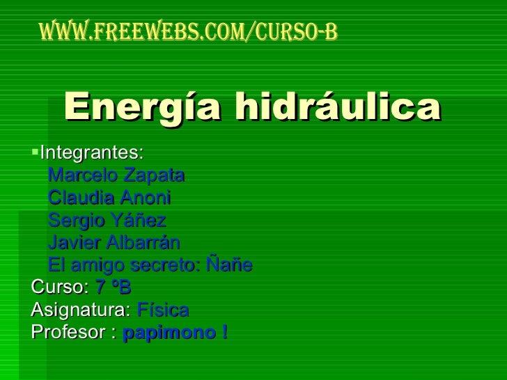 Energía hidráulica <ul><li>Integrantes:  </li></ul><ul><li>Marcelo Zapata  </li></ul><ul><li>Claudia Anoni </li></ul><ul><...
