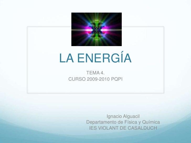 LA ENERGÍA<br />TEMA 4. <br />CURSO 2009-2010 PQPI <br />Ignacio Alguacil<br />Departamento de Física y Química<br />IES V...