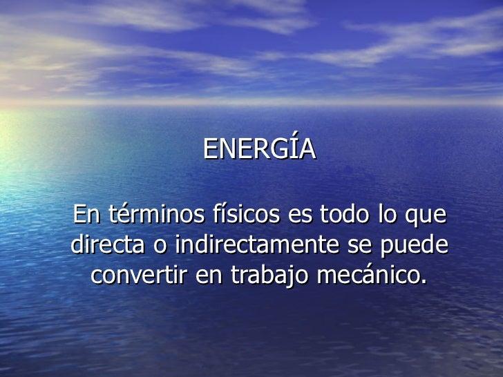 ENERGÍA En términos físicos es todo lo que directa o indirectamente se puede convertir en trabajo mecánico.