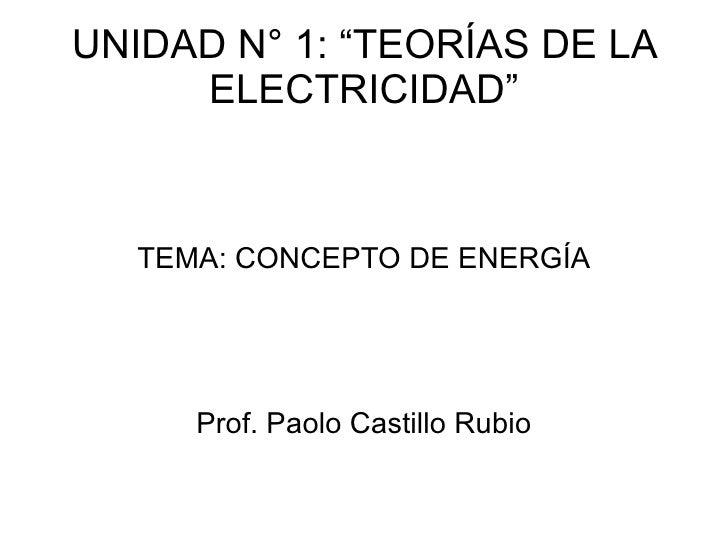 """UNIDAD N° 1: """"TEORÍAS DE LA ELECTRICIDAD"""" TEMA: CONCEPTO DE ENERGÍA Prof. Paolo Castillo Rubio"""