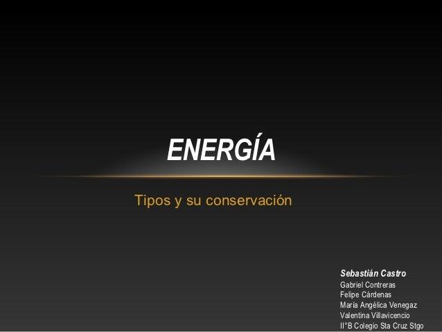 ENERGÍATipos y su conservación                          Sebastián Castro                          Gabriel Contreras       ...