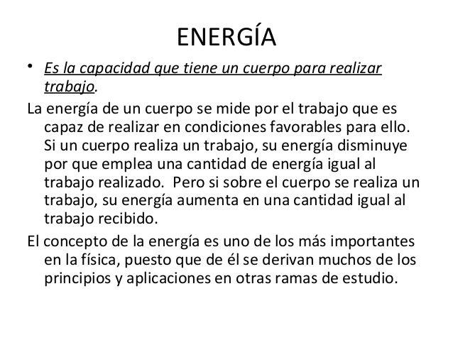 ENERGÍA • Es la capacidad que tiene un cuerpo para realizar trabajo. La energía de un cuerpo se mide por el trabajo que es...