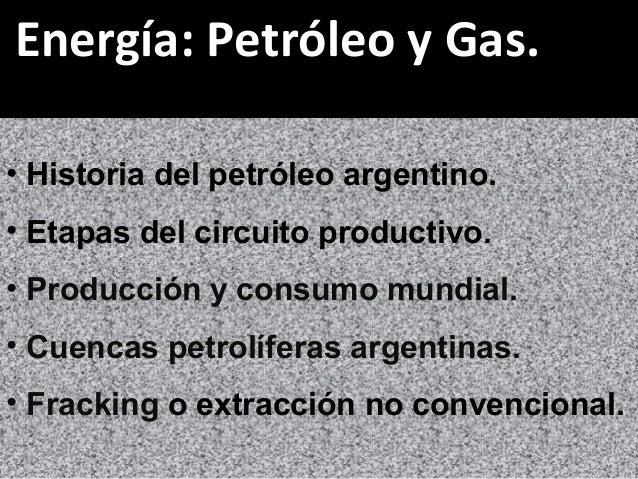 Energía: Petróleo y Gas. • Historia del petróleo argentino. • Etapas del circuito productivo. • Producción y consumo mundi...