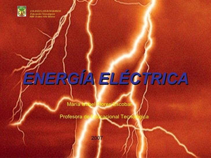 ENERGÍA   ELÉCTRICA COLEGIO LOS BOSQUINOS Educación Tecnológica NB6 Octavo Año Básico María Isabel Flores Escobar Profesor...