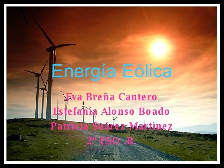 Energía Eólica Eva Breña Cantero Estefanía Alonso Boado Patricia Suárez Martínez 2º ESO .B .