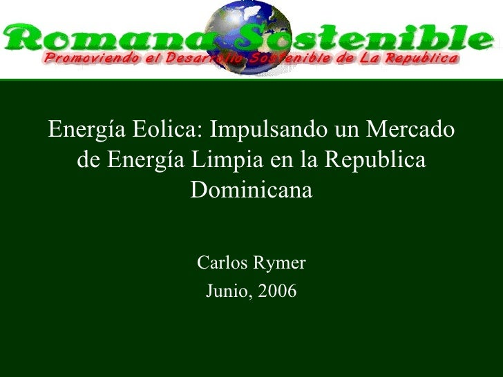 Energía Eolica: Impulsando un Mercado de Energía Limpia en la Republica Dominicana Carlos Rymer Junio, 2006