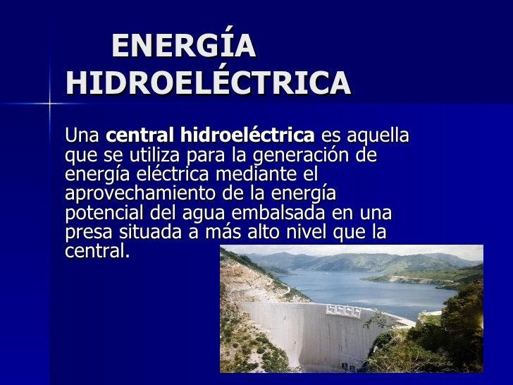 ENERGÍA  HIDROELÉCTRICA Una  central hidroeléctrica  es aquella que se utiliza para la generación de energía eléctrica med...