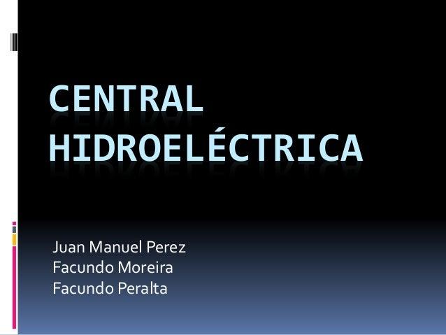 CENTRAL HIDROELÉCTRICA Juan Manuel Perez Facundo Moreira Facundo Peralta