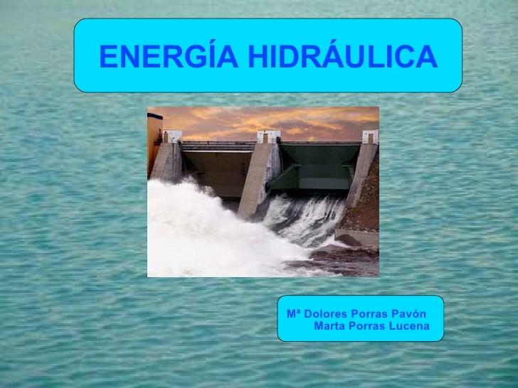 ENERGÍA HIDRÁULICA   Mª Dolores Porras Pavón  Marta Porras Lucena
