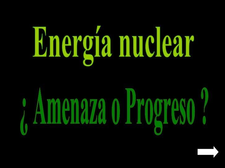 Energía nuclear ¿ Amenaza o Progreso ?