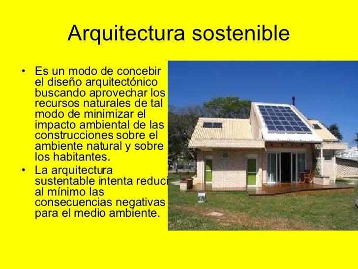 Arquitectura sostenible <ul><li>Es un modo de concebir el diseño arquitectónico buscando aprovechar los recursos naturales...