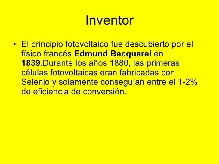 Inventor <ul><li>El principio fotovoltaico fue descubierto por el físico francés  Edmund Becquerel  en  1839. Durante los ...
