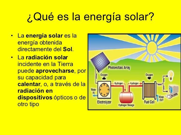 ¿Qué es la energía solar? <ul><li>La  energía solar  es la energía obtenida directamente del  Sol .  </li></ul><ul><li>La ...