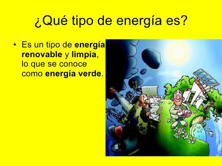 ¿Qué tipo de energía es? <ul><li>Es un tipo de  energía renovable  y  limpia , lo que se conoce como  energía verde .   </...