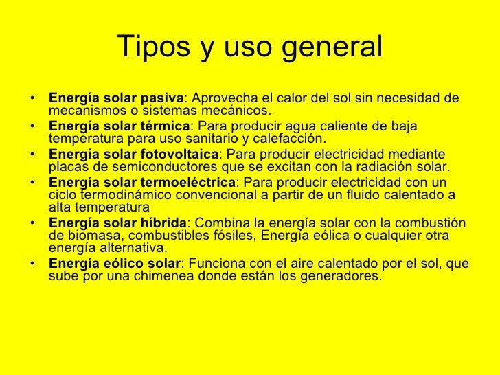 Tipos y uso general <ul><li>Energía solar pasiva : Aprovecha el calor del sol sin necesidad de mecanismos o sistemas mecán...
