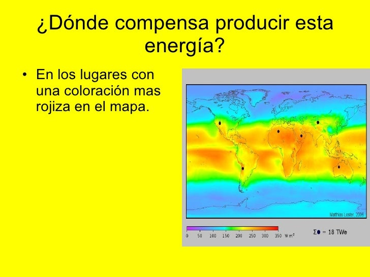 ¿Dónde compensa producir esta energía? <ul><li>En los lugares con una coloración mas rojiza en el mapa. </li></ul>