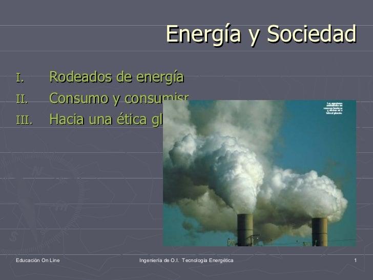 Energía y Sociedad <ul><li>Rodeados de energía </li></ul><ul><li>Consumo y consumismo </li></ul><ul><li>Hacia una ética gl...