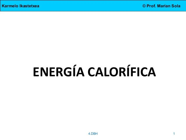Karmelo Ikastetxea  © Prof. Marian Sola  ENERGÍA CALORÍFICA  4.DBH  1