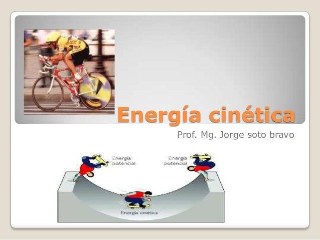 Energía cinética     Prof. Mg. Jorge soto bravo