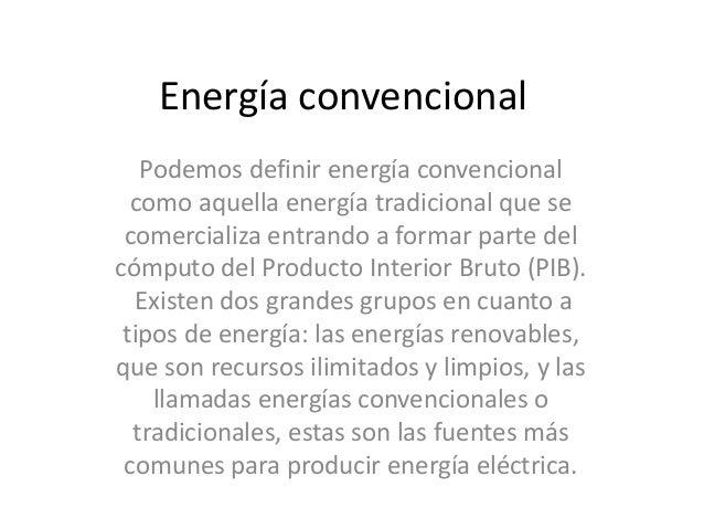 Energía convencional Podemos definir energía convencional como aquella energía tradicional que se comercializa entrando a ...
