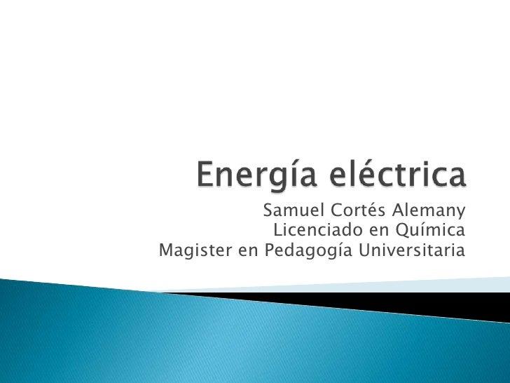 Energía eléctrica<br />Samuel Cortés Alemany<br />Licenciado en Química<br />Magister en Pedagogía Universitaria<br />
