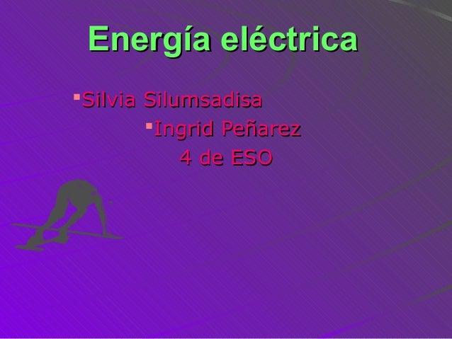 Energía eléctricaEnergía eléctricaSilvia SilumsadisaSilvia SilumsadisaIngrid PeñarezIngrid Peñarez4 de ESO4 de ESO