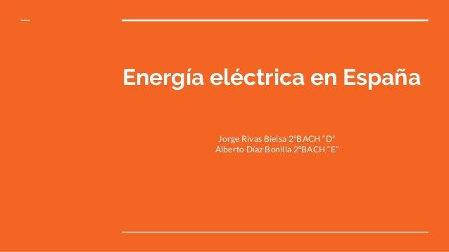 "Energía eléctrica en España Jorge Rivas Bielsa 2ºBACH ""D"" Alberto Díaz Bonilla 2ºBACH ""E"""
