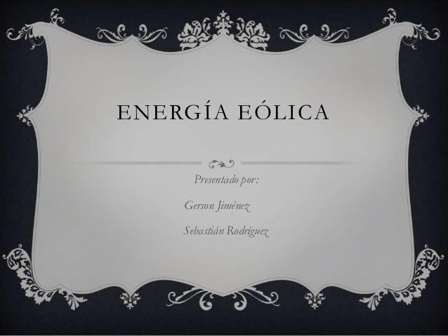 ENERGÍA EÓLICA      Presentado por:    Gerson Jiménez    Sebastián Rodríguez