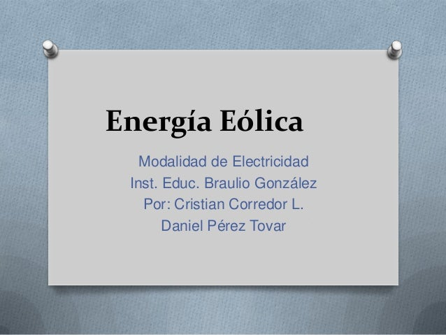 Energía Eólica Modalidad de Electricidad Inst. Educ. Braulio González Por: Cristian Corredor L. Daniel Pérez Tovar