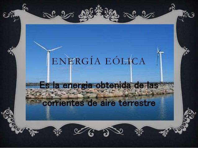 ENERGÍA EÓLICA Es la energia obtenida de las corrientes de aire terrestre