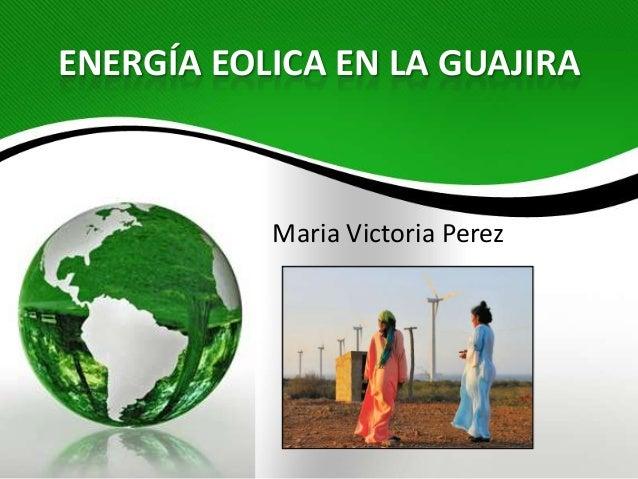 ENERGÍA EOLICA EN LA GUAJIRAMaria Victoria Perez