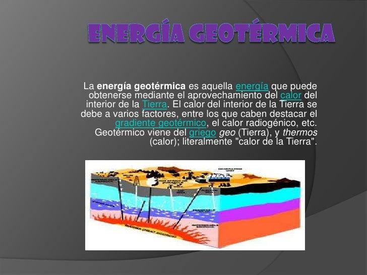 La energía geotérmica es aquella energía que puede  obtenerse mediante el aprovechamiento del calor del interior de la Tie...