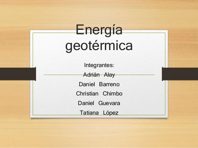Energía geotérmica Integrantes: Adrián Alay Daniel Barreno Christian Chimbo Daniel Guevara Tatiana López