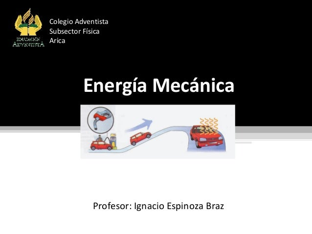 Energía MecánicaEnergía Mecánica Profesor: Ignacio Espinoza Braz Colegio Adventista Subsector Física Arica